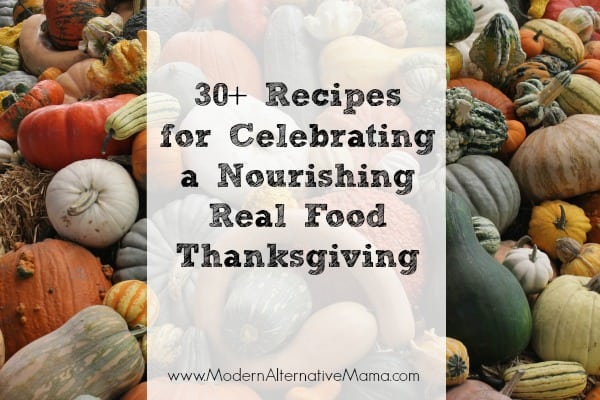 30+ Recipes for Celebrating a Nourishing Real Food Thanksgiving- www.modernalternativemama.com